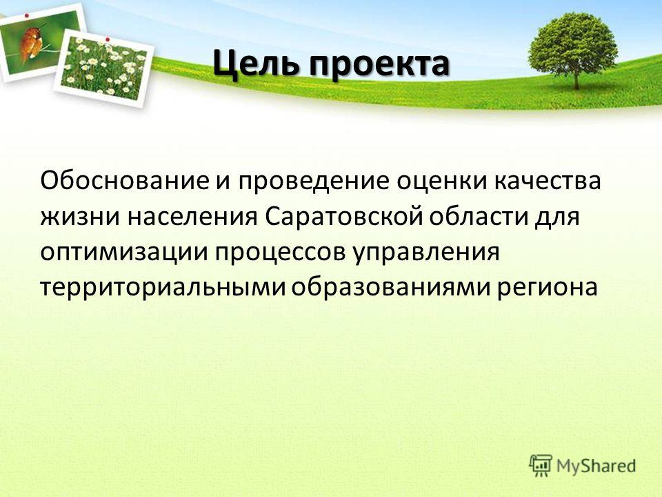 Цель проекта Обоснование и проведение оценки качества жизни населения Саратовской области для оптимизации процессов управления территориальными образованиями региона