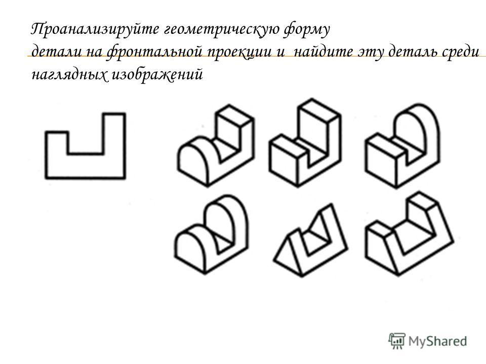 Проанализируйте геометрическую форму детали на фронтальной проекции и найдите эту деталь среди наглядных изображений