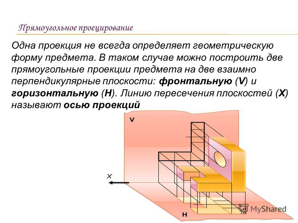 Одна проекция не всегда определяет геометрическую форму предмета. В таком случае можно построить две прямоугольные проекции предмета на две взаимно перпендикулярные плоскости: фронтальную (V) и горизонтальную (Н). Линию пересечения плоскостей (Х) наз