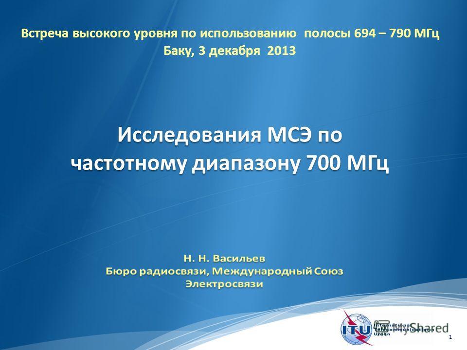 1 Исследования МСЭ по частотному диапазону 700 МГц Встреча высокого уровня по использованию полосы 694 – 790 МГц Баку, 3 декабря 2013