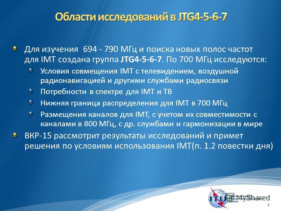 Для изучения 694 - 790 МГц и поиска новых полос частот для IMT создана группа JTG4-5-6-7. По 700 МГц исследуются: Условия совмещения IMT с телевидением, воздушной радионавигацией и другими службами радиосвязи Потребности в спектре для IMT и ТВ Нижняя