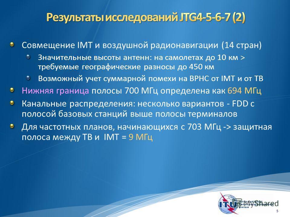 Совмещение IMT и воздушной радионавигации (14 стран) Значительные высоты антенн: на самолетах до 10 км > требуемые географические разносы до 450 км Возможный учет суммарной помехи на ВРНС от IMT и от ТВ Нижняя граница полосы 700 МГц определена как 69