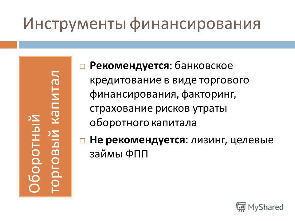 Инструменты финансирования Оборотный торговый капитал Рекомендуется : банковское кредитование в виде торгового финансирования, факторинг, страхование рисков утраты оборотного капитала Не рекомендуется : лизинг, целевые займы ФПП