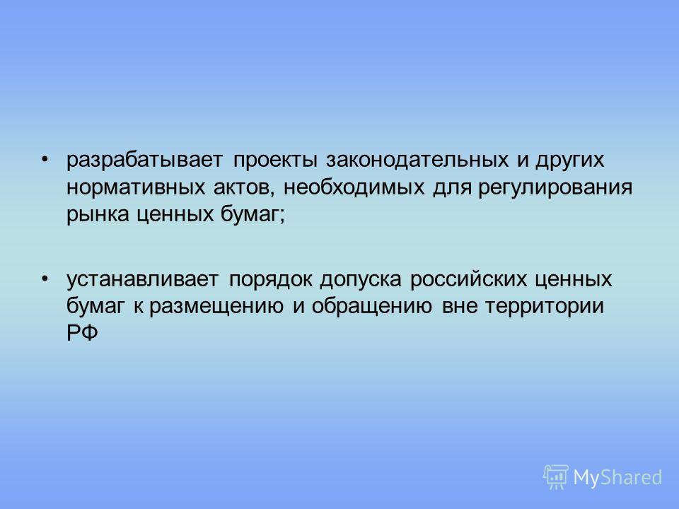 разрабатывает проекты законодательных и других нормативных актов, необходимых для регулирования рынка ценных бумаг; устанавливает порядок допуска российских ценных бумаг к размещению и обращению вне территории РФ