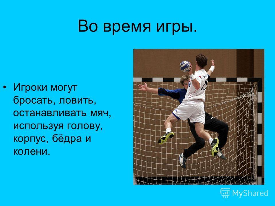 Во время игры. Игроки могут бросать, ловить, останавливать мяч, используя голову, корпус, бёдра и колени.