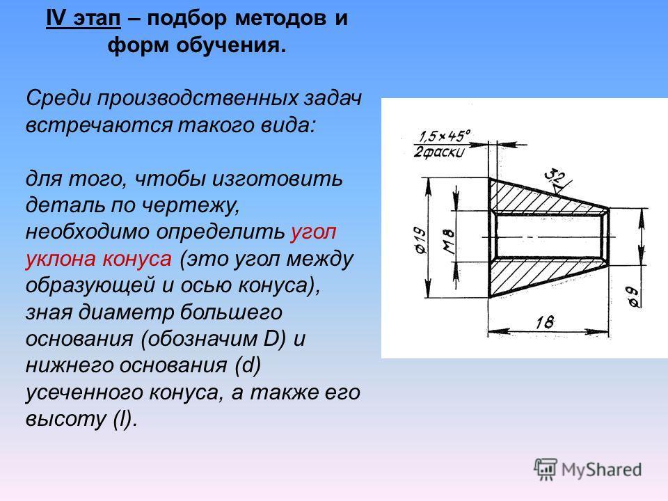 IV этап – подбор методов и форм обучения. Среди производственных задач встречаются такого вида: для того, чтобы изготовить деталь по чертежу, необходимо определить угол уклона конуса (это угол между образующей и осью конуса), зная диаметр большего ос