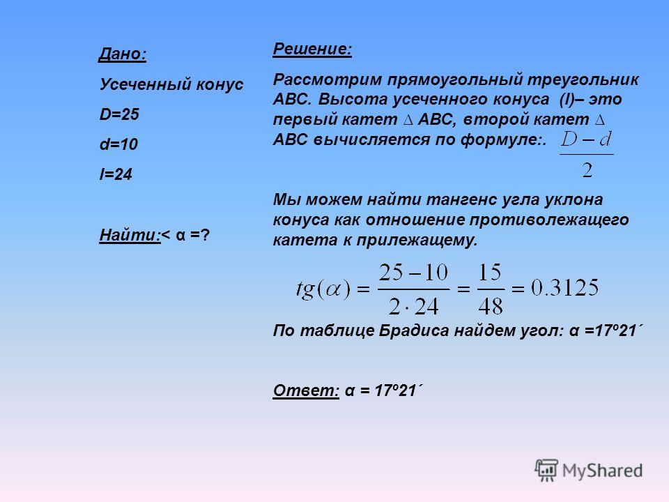 Дано: Усеченный конус D=25 d=10 l=24 Найти:< α =? Решение: Рассмотрим прямоугольный треугольник АВС. Высота усеченного конуса (l)– это первый катет АВС, второй катет АВС вычисляется по формуле:. Мы можем найти тангенс угла уклона конуса как отношение