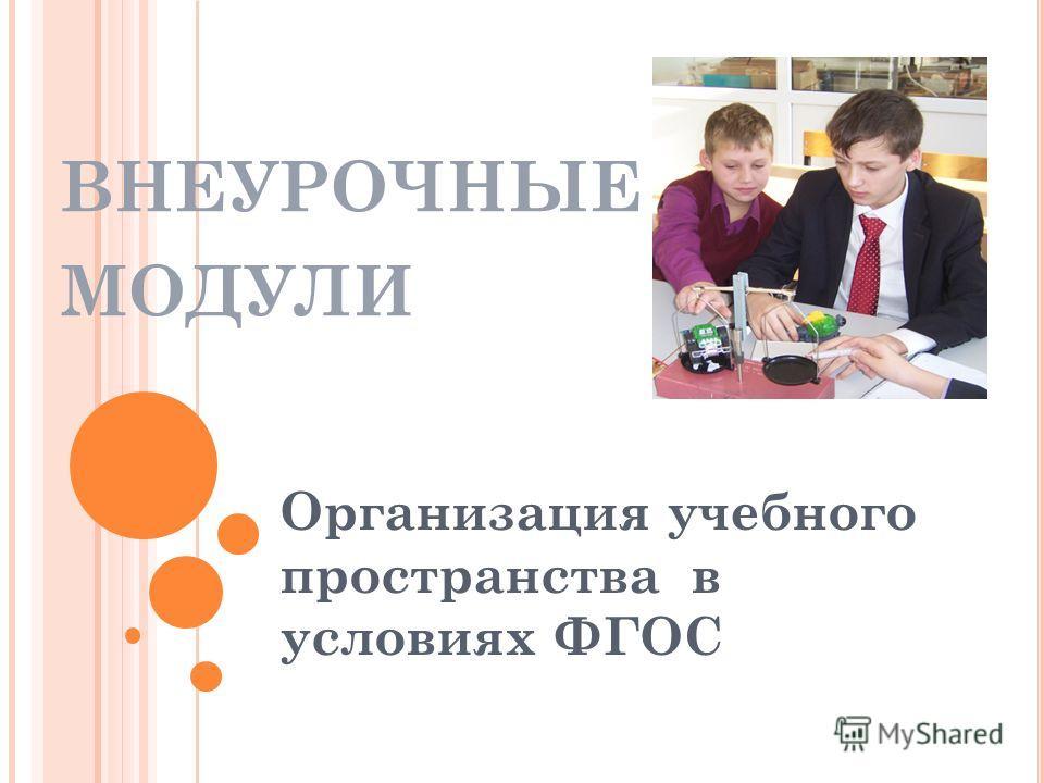 ВНЕУРОЧНЫЕ МОДУЛИ Организация учебного пространства в условиях ФГОС