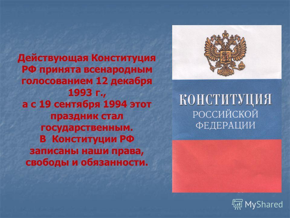 Действующая Конституция РФ принята всенародным голосованием 12 декабря 1993 г., а с 19 сентября 1994 этот праздник стал государственным. В Конституции РФ записаны наши права, свободы и обязанности.