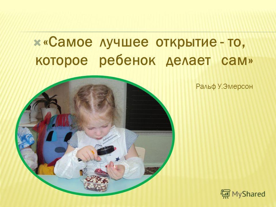 «Самое лучшее открытие - то, которое ребенок делает сам» Ральф У.Эмерсон