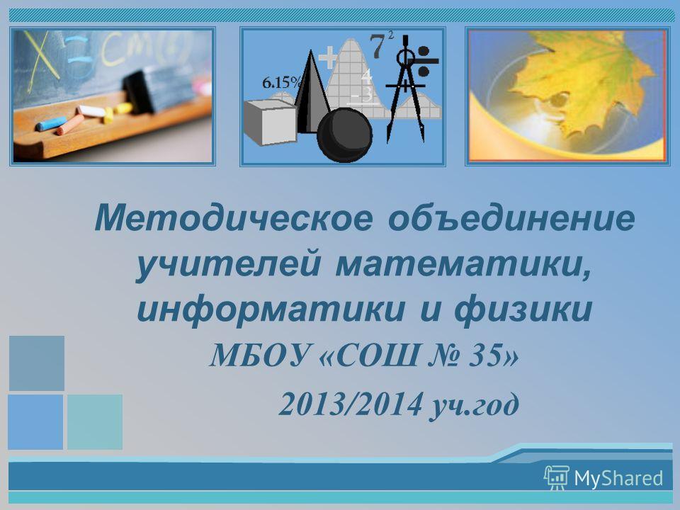 Методическое объединение учителей математики, информатики и физики МБОУ «СОШ 35» 2013/2014 уч.год
