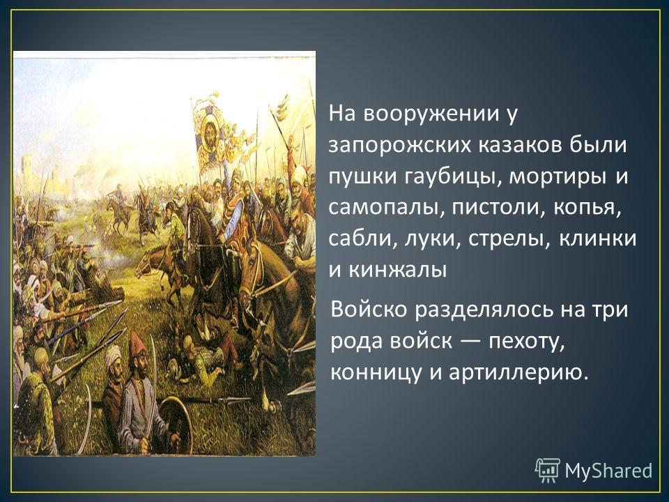На вооружении у запорожских казаков были пушки гаубицы, мортиры и самопалы, пистоли, копья, сабли, луки, стрелы, клинки и кинжалы Войско разделялось на три рода войск пехоту, конницу и артиллерию.