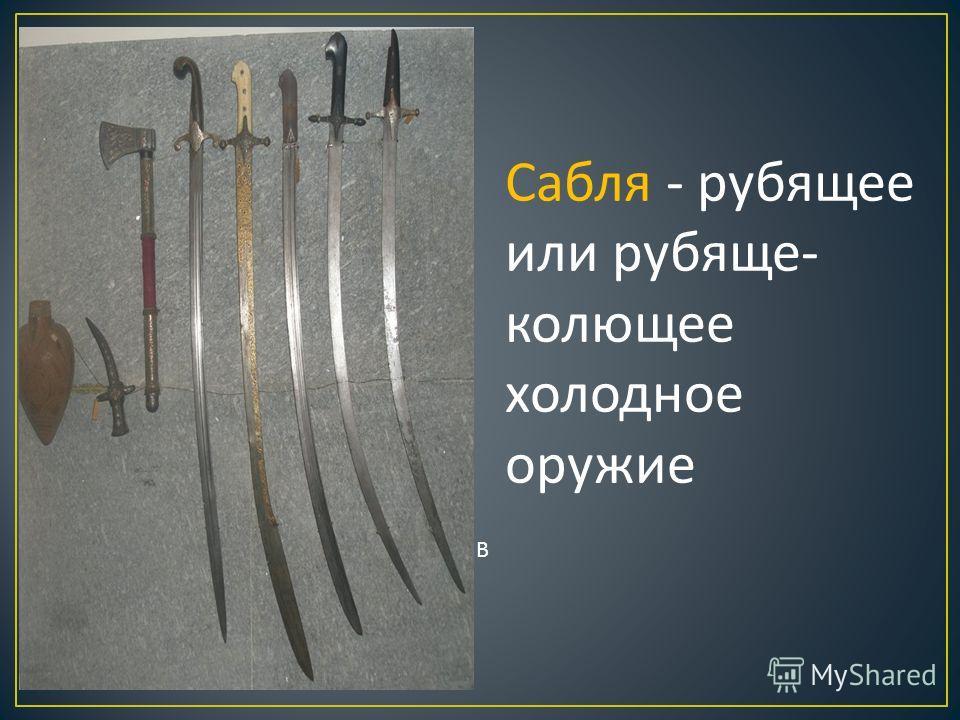 Сабля - рубящее или рубяще- колющее холодное оружие В