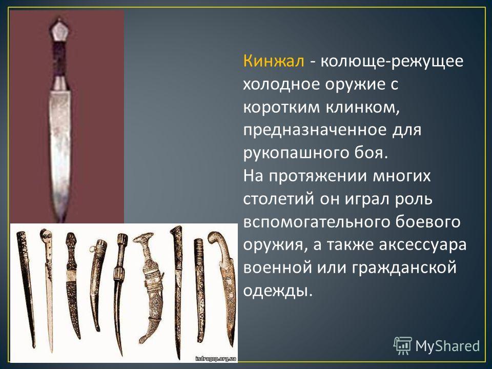 Кинжал - колюще-режущее холодное оружие с коротким клинком, предназначенное для рукопашного боя. На протяжении многих столетий он играл роль вспомогательного боевого оружия, а также аксессуара военной или гражданской одежды.