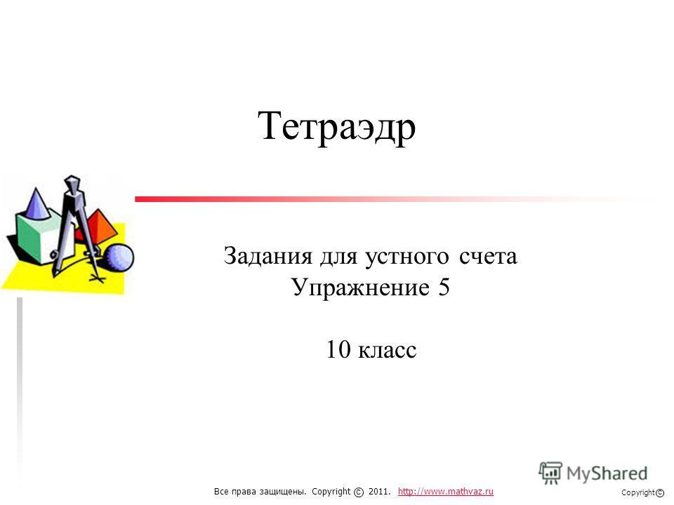 Тетраэдр Задания для устного счета Упражнение 5 10 класс Все права защищены. Copyright 2011. http://www.mathvaz.ruhttp://www.mathvaz.ru с Copyright с