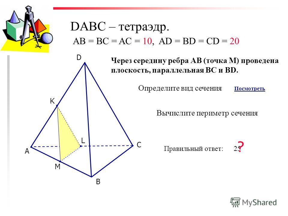 DABC – тетраэдр. С D В А K L M Через середину ребра АВ (точка М) проведена плоскость, параллельная ВС и ВD. Определите вид сечения Посмотреть Вычислите периметр сечения AB = BC = AC = 10, AD = BD = CD = 20 Правильный ответ: 25 ?
