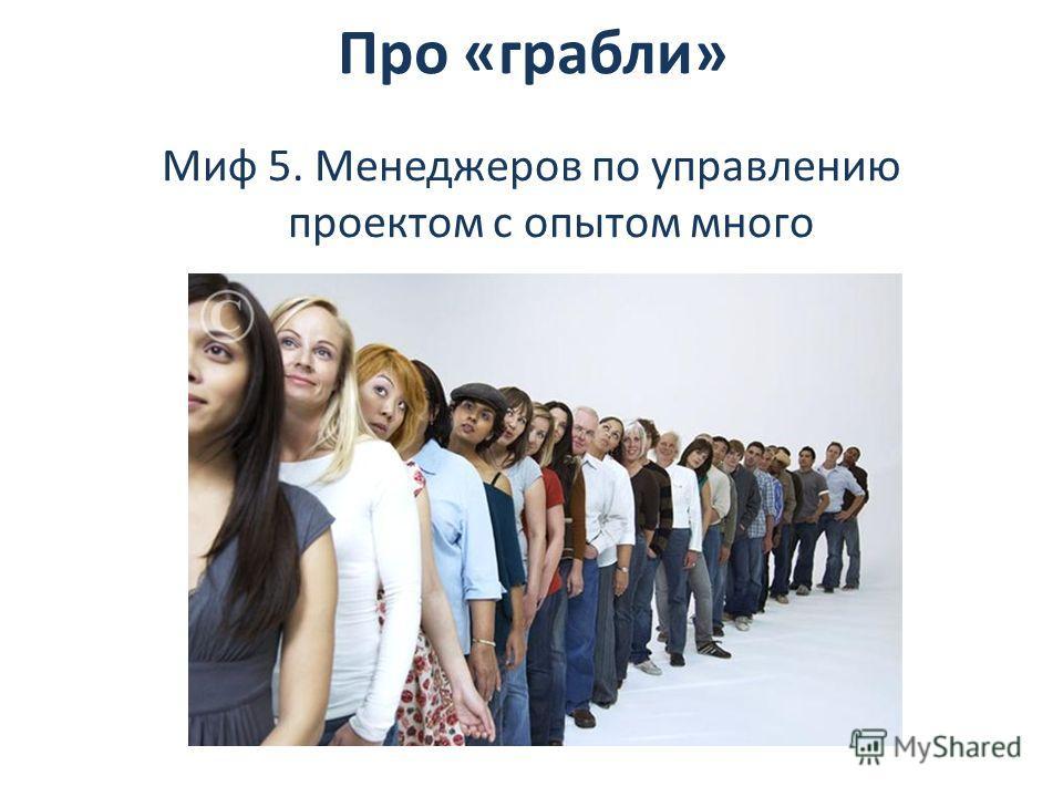 Миф 5. Менеджеров по управлению проектом с опытом много Про «грабли»