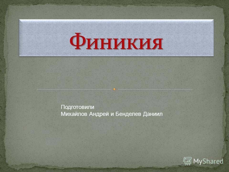 Подготовили Михайлов Андрей и Бенделев Даниил