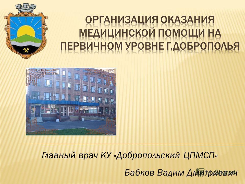Главный врач КУ «Добропольский ЦПМСП» Бабков Вадим Дмитриевич