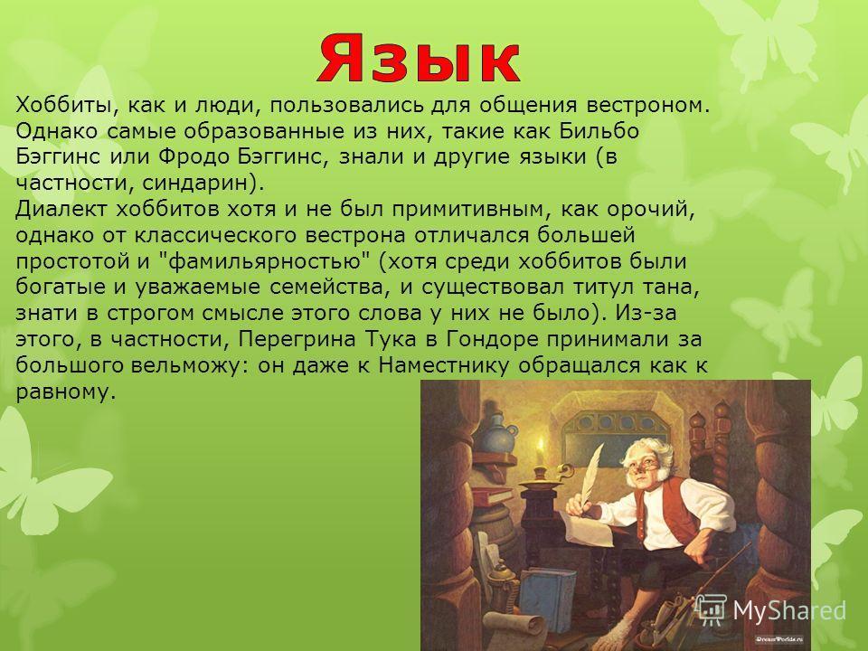 Хоббиты, как и люди, пользовались для общения вестроном. Однако самые образованные из них, такие как Бильбо Бэггинс или Фродо Бэггинс, знали и другие языки (в частности, синдарин). Диалект хоббитов хотя и не был примитивным, как орочий, однако от кла