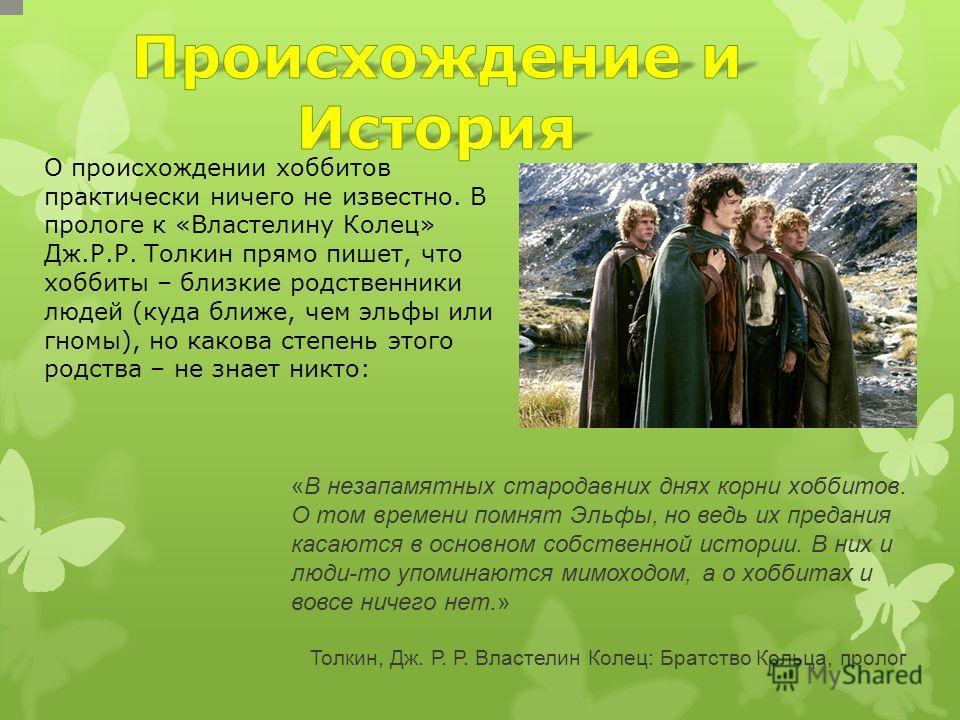 О происхождении хоббитов практически ничего не известно. В прологе к «Властелину Колец» Дж.Р.Р. Толкин прямо пишет, что хоббиты – близкие родственники людей (куда ближе, чем эльфы или гномы), но какова степень этого родства – не знает никто: «В незап