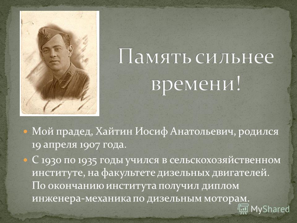 Мой прадед, Хайтин Иосиф Анатольевич, родился 19 апреля 1907 года. С 1930 по 1935 годы учился в сельскохозяйственном институте, на факультете дизельных двигателей. По окончанию института получил диплом инженера-механика по дизельным моторам.