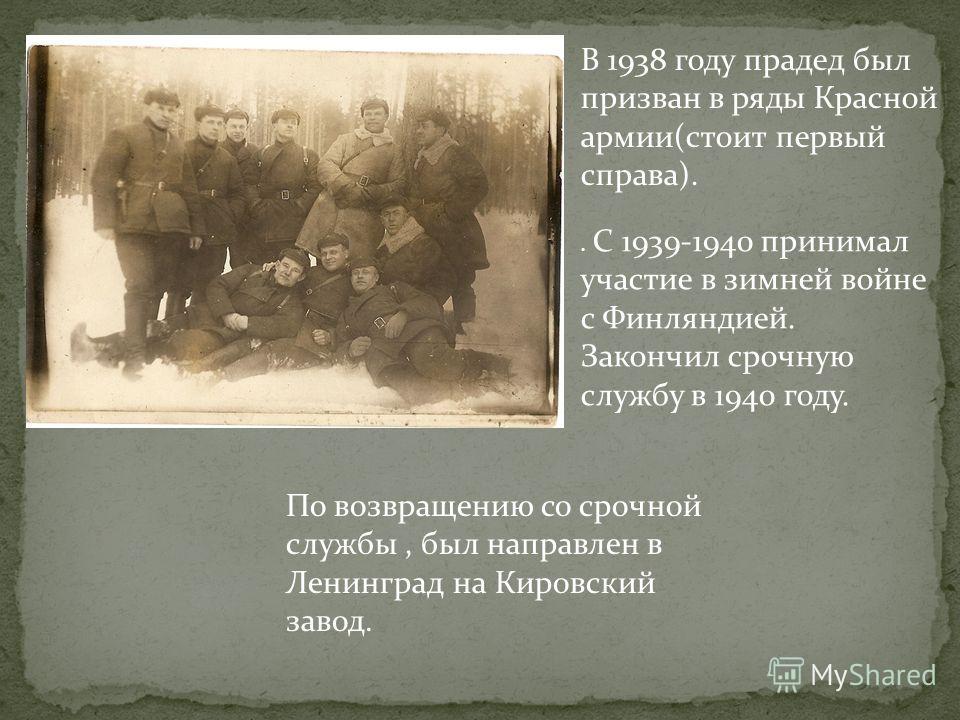 В 1938 году прадед был призван в ряды Красной армии(стоит первый справа).. С 1939-1940 принимал участие в зимней войне с Финляндией. Закончил срочную службу в 1940 году. По возвращению со срочной службы, был направлен в Ленинград на Кировский завод.