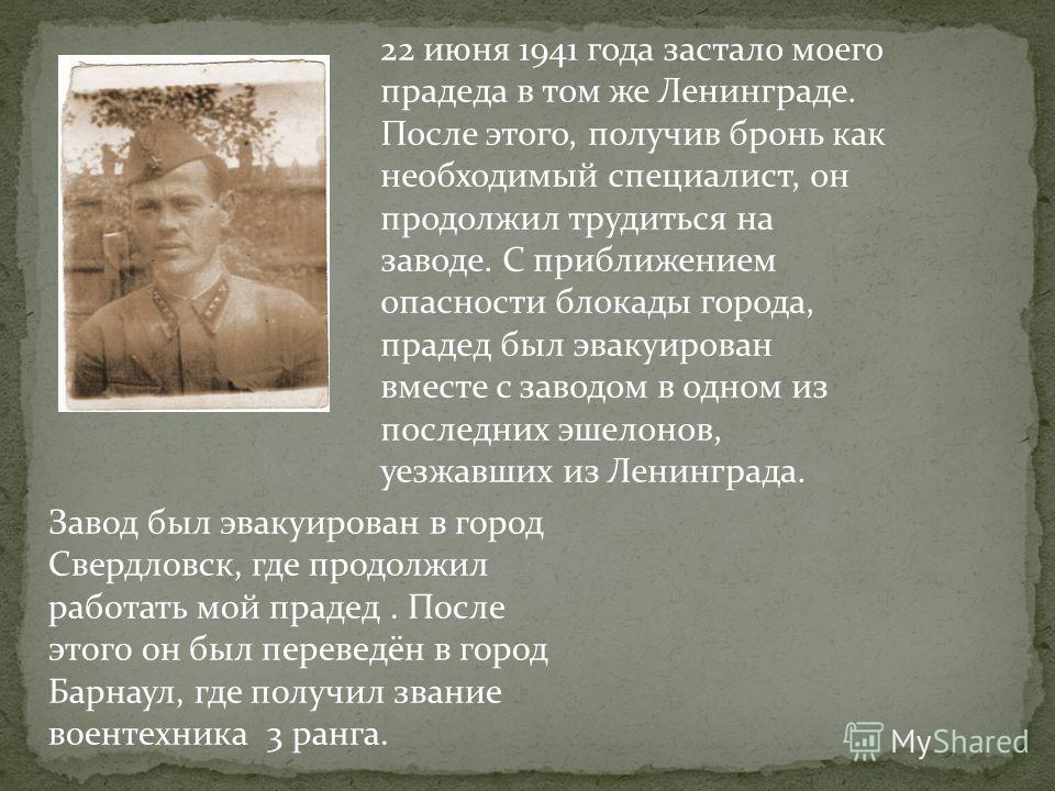 22 июня 1941 года застало моего прадеда в том же Ленинграде. После этого, получив бронь как необходимый специалист, он продолжил трудиться на заводе. С приближением опасности блокады города, прадед был эвакуирован вместе с заводом в одном из последни