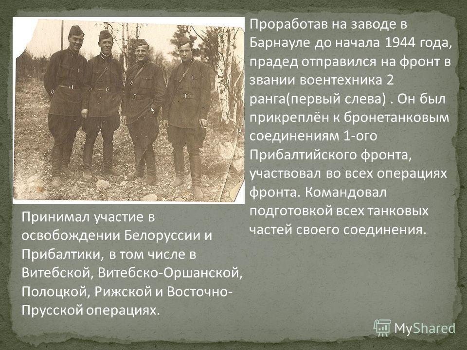 Проработав на заводе в Барнауле до начала 1944 года, прадед отправился на фронт в звании воентехника 2 ранга(первый слева). Он был прикреплён к бронетанковым соединениям 1-ого Прибалтийского фронта, участвовал во всех операциях фронта. Командовал под