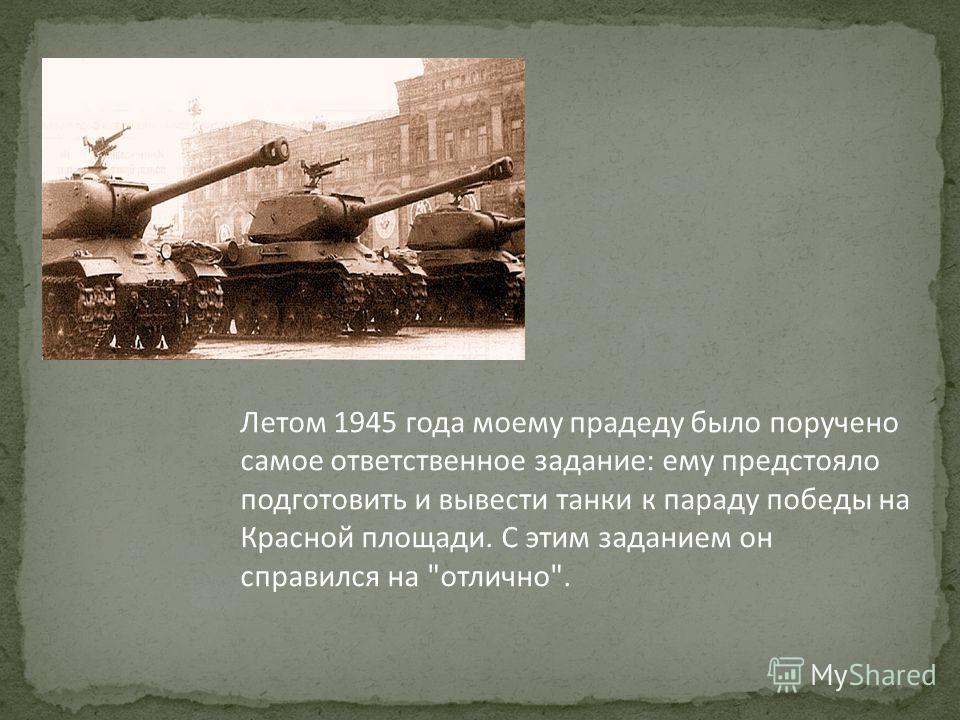 Летом 1945 года моему прадеду было поручено самое ответственное задание: ему предстояло подготовить и вывести танки к параду победы на Красной площади. С этим заданием он справился на отлично.