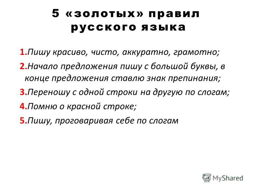 5 «золотых» правил русского языка 1.Пишу красиво, чисто, аккуратно, грамотно; 2.Начало предложения пишу с большой буквы, в конце предложения ставлю знак препинания; 3.Переношу с одной строки на другую по слогам; 4.Помню о красной строке; 5.Пишу, прог