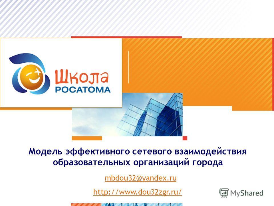 Модель эффективного сетевого взаимодействия образовательных организаций города mbdou32@yandex.ru http://www.dou32zgr.ru/