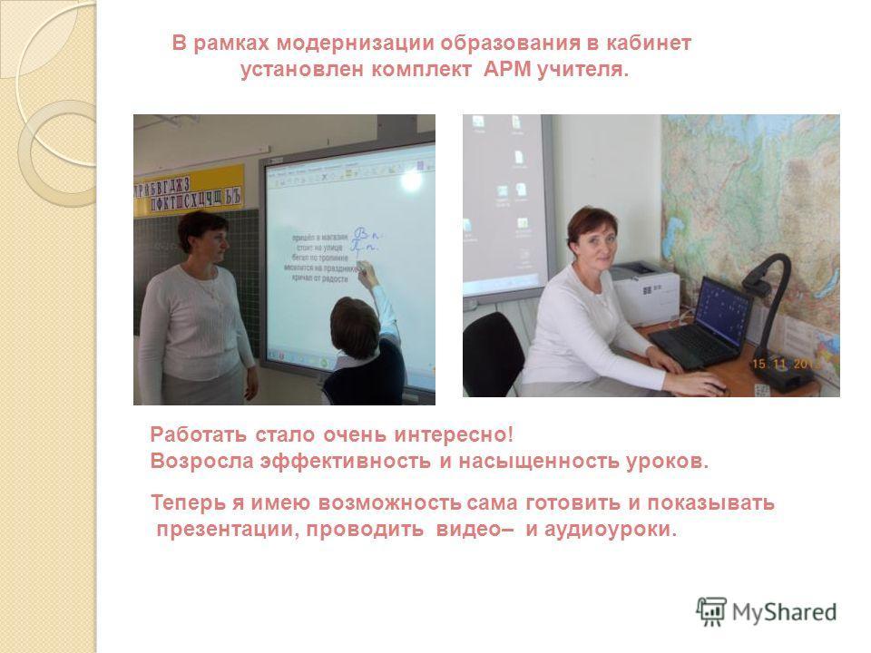 В рамках модернизации образования в кабинет установлен комплект АРМ учителя. Работать стало очень интересно! Возросла эффективность и насыщенность уроков. Теперь я имею возможность сама готовить и показывать презентации, проводить видео– и аудиоуроки