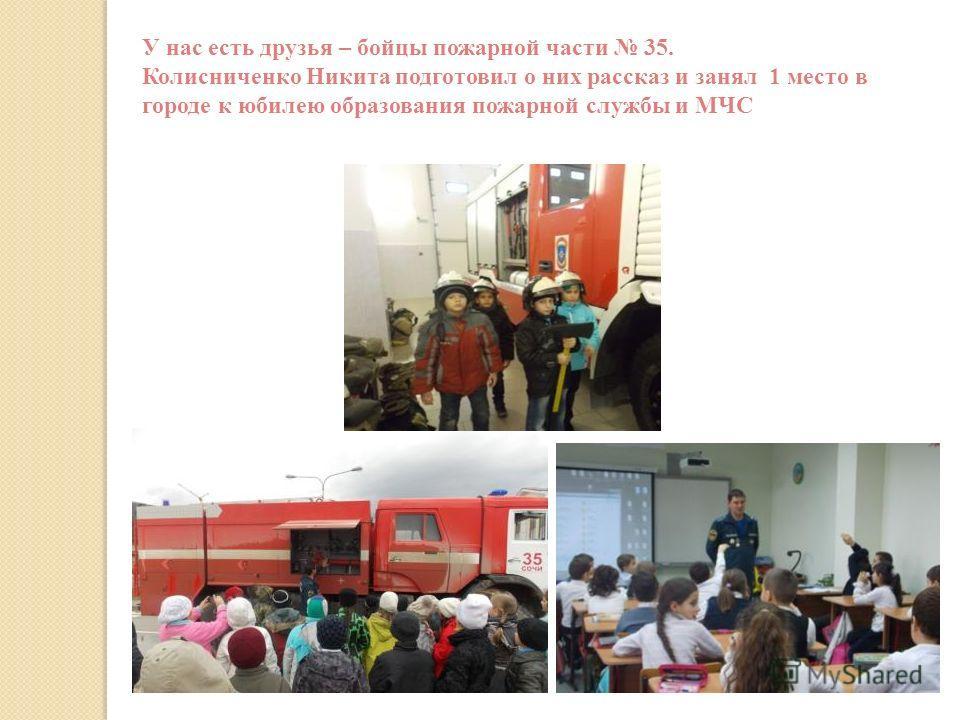 У нас есть друзья – бойцы пожарной части 35. Колисниченко Никита подготовил о них рассказ и занял 1 место в городе к юбилею образования пожарной службы и МЧС