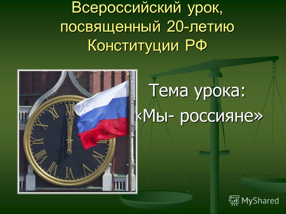 Всероссийский урок, посвященный 20-летию Конституции РФ Тема урока: Тема урока: «Мы- россияне»