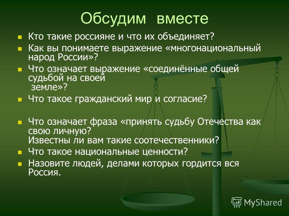 Обсудим вместе Кто такие россияне и что их объединяет? Как вы понимаете выражение «многонациональный народ России»? Что означает выражение «соединённые общей судьбой на своей земле»? Что такое гражданский мир и согласие? Что означает фраза «принять с