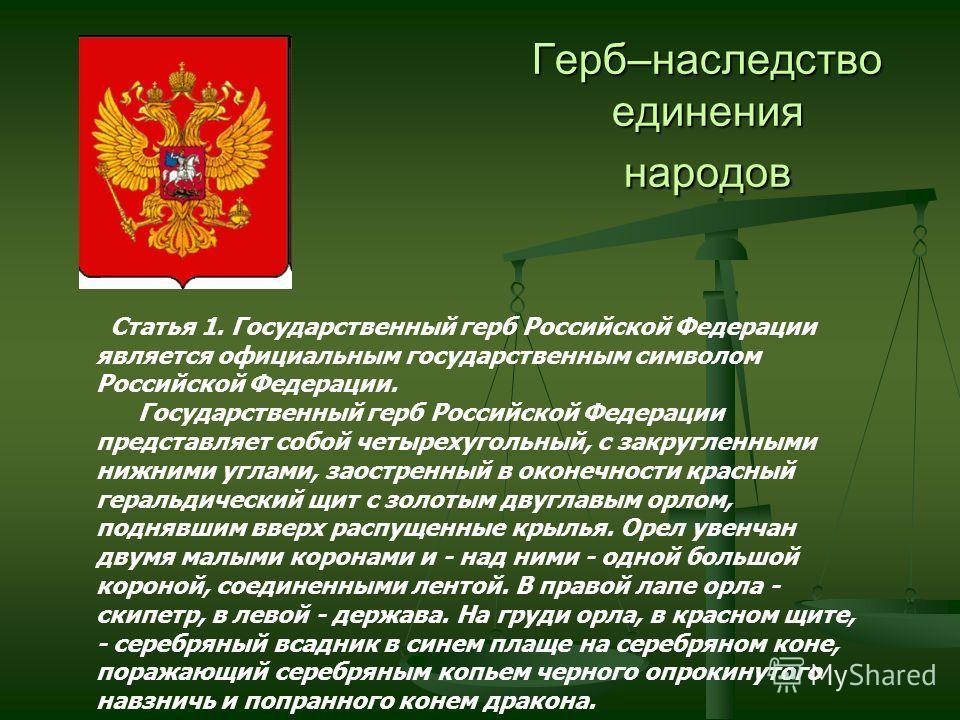 Герб–наследство единения народов Статья 1. Государственный герб Российской Федерации является официальным государственным символом Российской Федерации. Государственный герб Российской Федерации представляет собой четырехугольный, с закругленными ниж