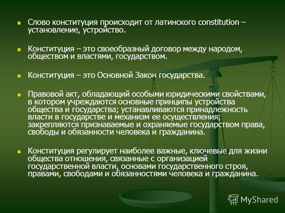 Слово конституция происходит от латинского constitution – установление, устройство. Конституция – это своеобразный договор между народом, обществом и властями, государством. Конституция – это Основной Закон государства. Правовой акт, обладающий особы