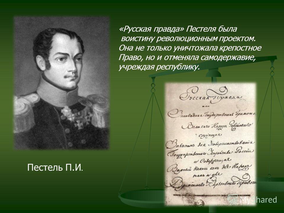 Пестель П.И. «Русская правда» Пестеля была воистину революционным проектом. Она не только уничтожала крепостное Право, но и отменяла самодержавие, учреждая республику.