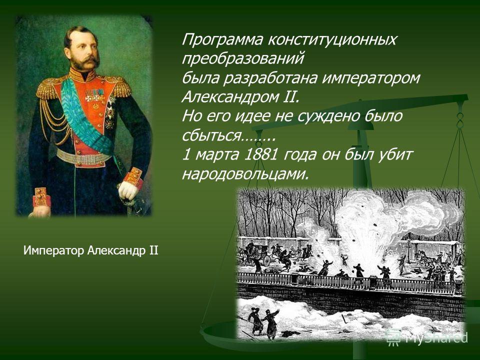 Император Александр II Программа конституционных преобразований была разработана императором Александром II. Но его идее не суждено было сбыться…….. 1 марта 1881 года он был убит народовольцами.