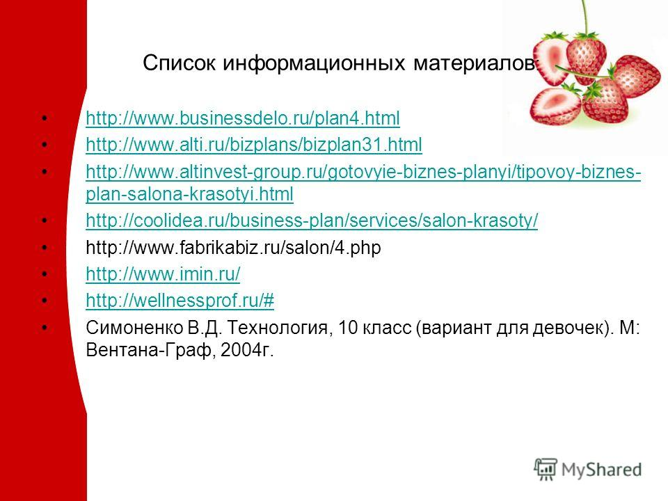 Список информационных материалов : http://www.businessdelo.ru/plan4.html http://www.alti.ru/bizplans/bizplan31.html http://www.altinvest-group.ru/gotovyie-biznes-planyi/tipovoy-biznes- plan-salona-krasotyi.htmlhttp://www.altinvest-group.ru/gotovyie-b