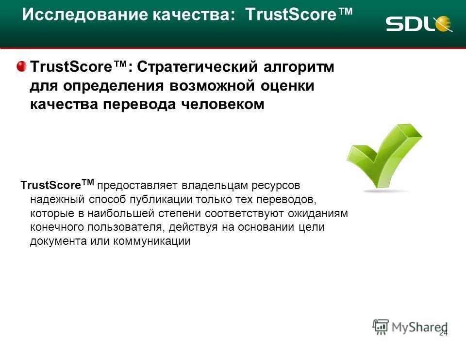 24 Исследование качества: TrustScore TrustScore: Стратегический алгоритм для определения возможной оценки качества перевода человеком TrustScore TM предоставляет владельцам ресурсов надежный способ публикации только тех переводов, которые в наибольше