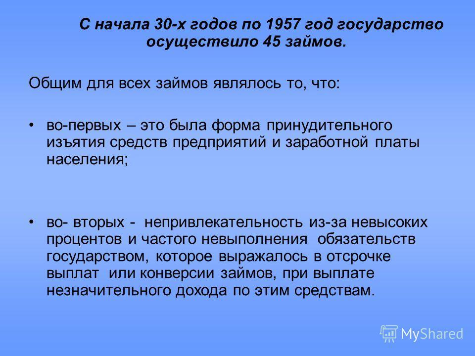 С начала 30-х годов по 1957 год государство осуществило 45 займов. Общим для всех займов являлось то, что: во-первых – это была форма принудительного изъятия средств предприятий и заработной платы населения; во- вторых - непривлекательность из-за нев