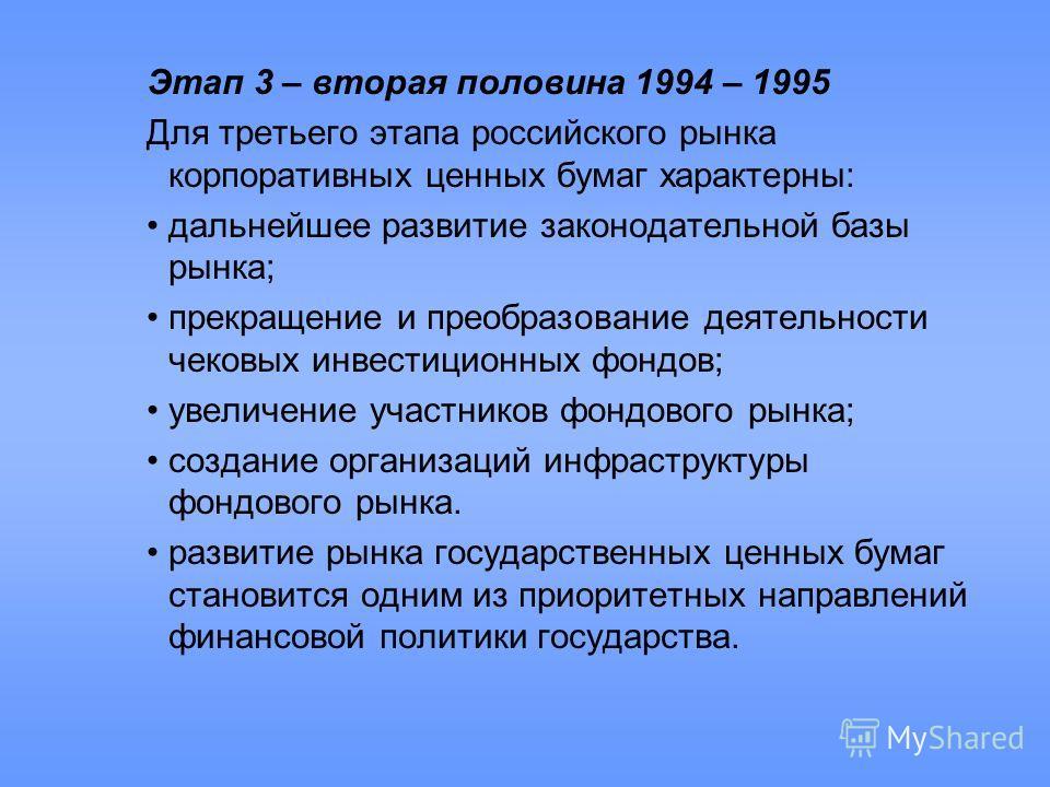 Этап 3 – вторая половина 1994 – 1995 Для третьего этапа российского рынка корпоративных ценных бумаг характерны: дальнейшее развитие законодательной базы рынка; прекращение и преобразование деятельности чековых инвестиционных фондов; увеличение участ
