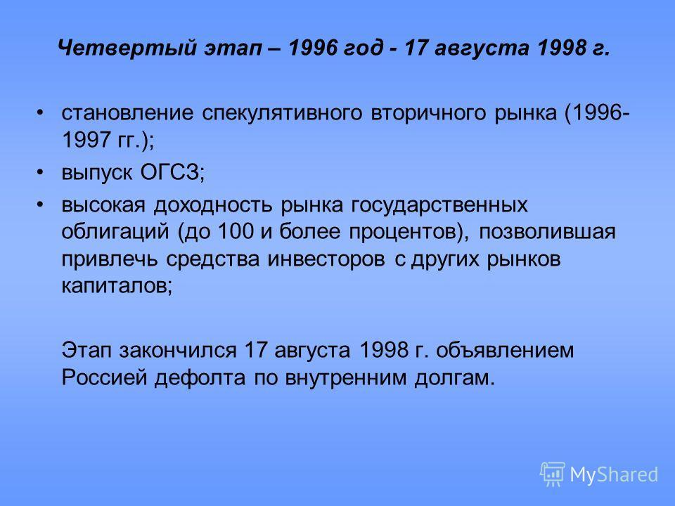 Четвертый этап – 1996 год - 17 августа 1998 г. становление спекулятивного вторичного рынка (1996- 1997 гг.); выпуск ОГСЗ; высокая доходность рынка государственных облигаций (до 100 и более процентов), позволившая привлечь средства инвесторов с других