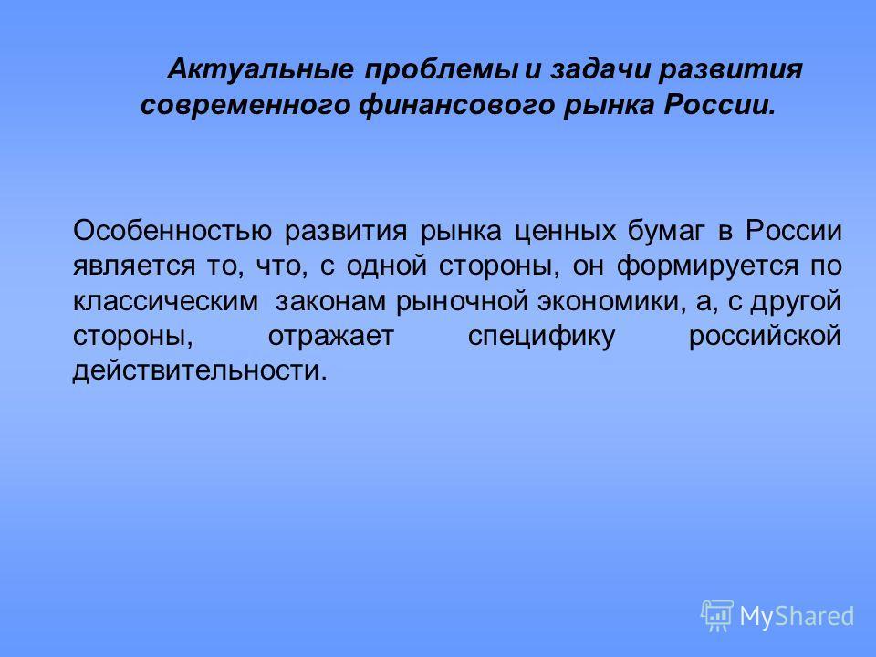Актуальные проблемы и задачи развития современного финансового рынка России. Особенностью развития рынка ценных бумаг в России является то, что, с одной стороны, он формируется по классическим законам рыночной экономики, а, с другой стороны, отражает