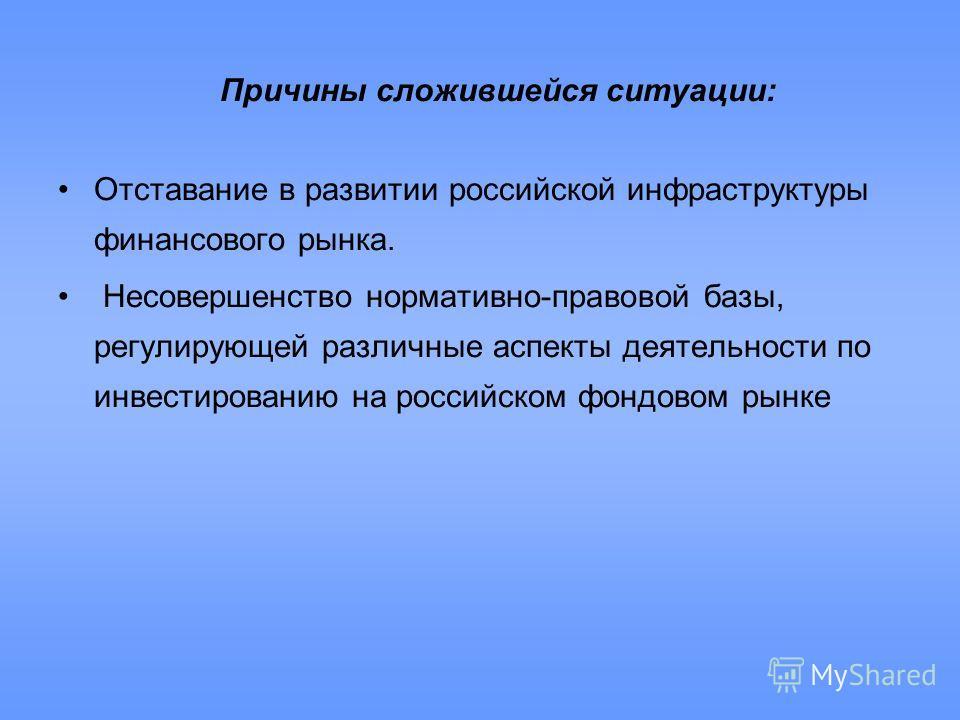 Причины сложившейся ситуации: Отставание в развитии российской инфраструктуры финансового рынка. Несовершенство нормативно-правовой базы, регулирующей различные аспекты деятельности по инвестированию на российском фондовом рынке
