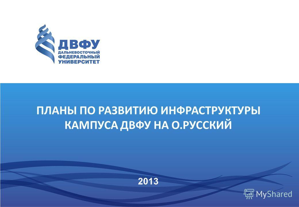 2013 ПЛАНЫ ПО РАЗВИТИЮ ИНФРАСТРУКТУРЫ КАМПУСА ДВФУ НА О.РУССКИЙ