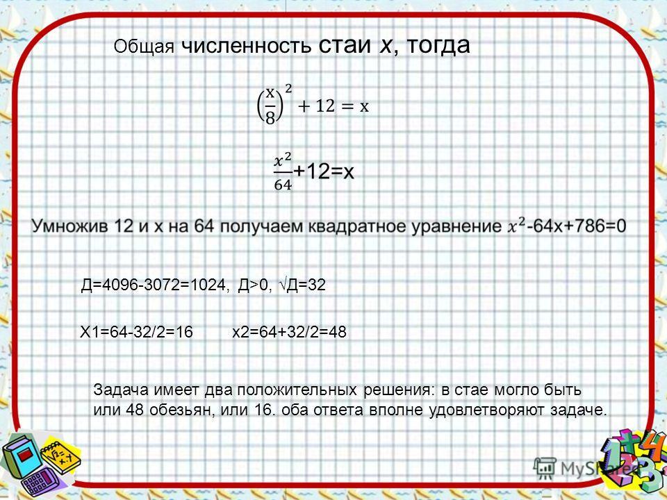Общая численность стаи х, тогда Д=4096-3072=1024, Д>0, Д=32 Х1=64-32/2=16 х2=64+32/2=48 Задача имеет два положительных решения: в стае могло быть или 48 обезьян, или 16. оба ответа вполне удовлетворяют задаче.