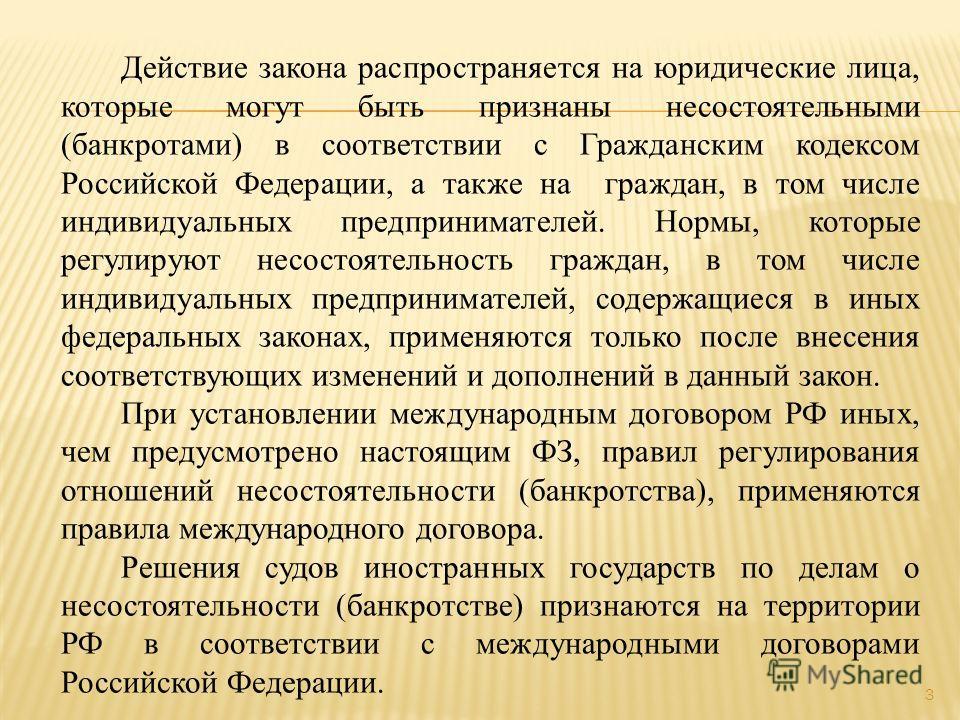 Действие закона распространяется на юридические лица, которые могут быть признаны несостоятельными (банкротами) в соответствии с Гражданским кодексом Российской Федерации, а также на граждан, в том числе индивидуальных предпринимателей. Нормы, которы